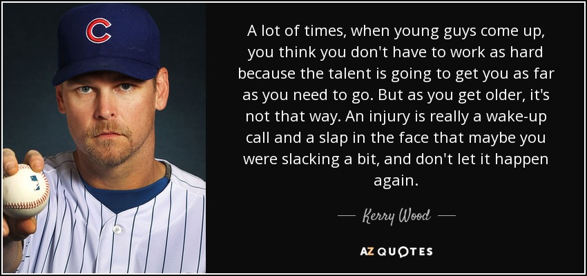 A lot of times, when young guys come up, you think you don't have to work as hard because the talent is going to get you as far as you need to go. But as you get older, it's not that way. An injury is really a wake-up call and a slap in the face that maybe you were slacking a bit, and don't let it happen again. - Kerry Wood