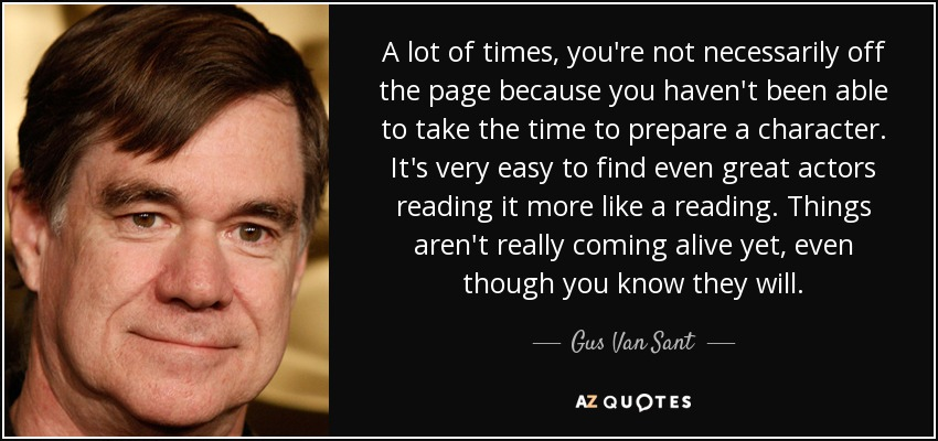 A lot of times, you're not necessarily off the page because you haven't been able to take the time to prepare a character. It's very easy to find even great actors reading it more like a reading. Things aren't really coming alive yet, even though you know they will. - Gus Van Sant