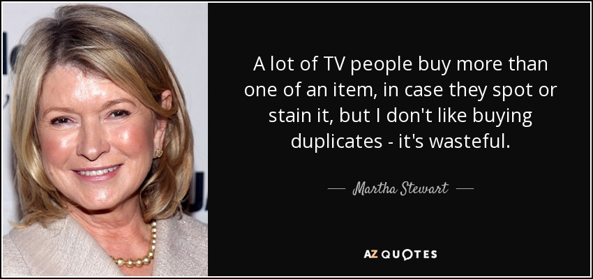 A lot of TV people buy more than one of an item, in case they spot or stain it, but I don't like buying duplicates - it's wasteful. - Martha Stewart