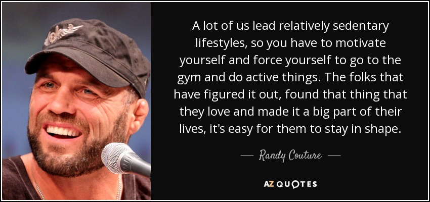 A lot of us lead relatively sedentary lifestyles, so you have to motivate yourself and force yourself to go to the gym and do active things. The folks that have figured it out, found that thing that they love and made it a big part of their lives, it's easy for them to stay in shape. - Randy Couture