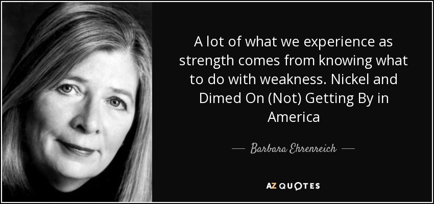 A lot of what we experience as strength comes from knowing what to do with weakness. Nickel and Dimed On (Not) Getting By in America - Barbara Ehrenreich