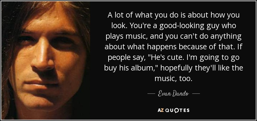 A lot of what you do is about how you look. You're a good-looking guy who plays music, and you can't do anything about what happens because of that. If people say,