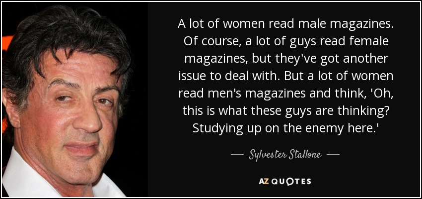 A lot of women read male magazines. Of course, a lot of guys read female magazines, but they've got another issue to deal with. But a lot of women read men's magazines and think, 'Oh, this is what these guys are thinking? Studying up on the enemy here.' - Sylvester Stallone
