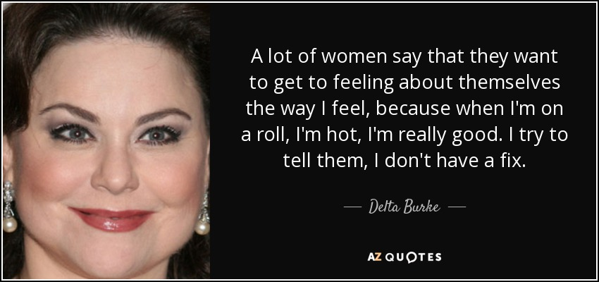 A lot of women say that they want to get to feeling about themselves the way I feel, because when I'm on a roll, I'm hot, I'm really good. I try to tell them, I don't have a fix. - Delta Burke