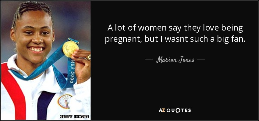 A lot of women say they love being pregnant, but I wasnt such a big fan. - Marion Jones