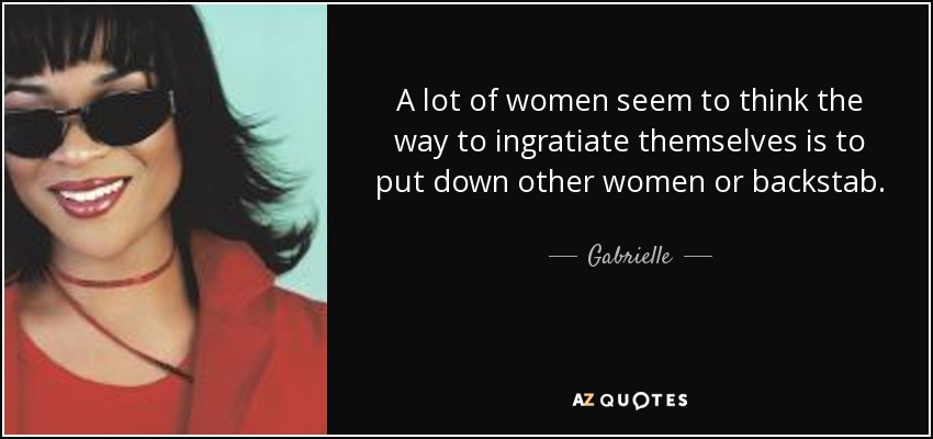 A lot of women seem to think the way to ingratiate themselves is to put down other women or backstab. - Gabrielle