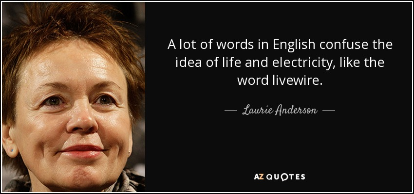 A lot of words in English confuse the idea of life and electricity, like the word livewire. - Laurie Anderson