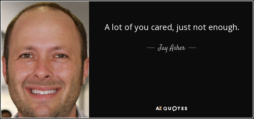 A lot of you cared, just not enough. - Jay Asher