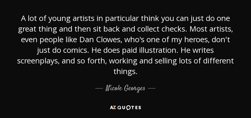 A lot of young artists in particular think you can just do one great thing and then sit back and collect checks. Most artists, even people like Dan Clowes, who's one of my heroes, don't just do comics. He does paid illustration. He writes screenplays, and so forth, working and selling lots of different things. - Nicole Georges