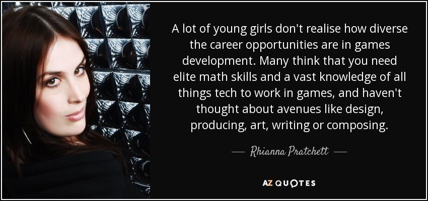 A lot of young girls don't realise how diverse the career opportunities are in games development. Many think that you need elite math skills and a vast knowledge of all things tech to work in games, and haven't thought about avenues like design, producing, art, writing or composing. - Rhianna Pratchett