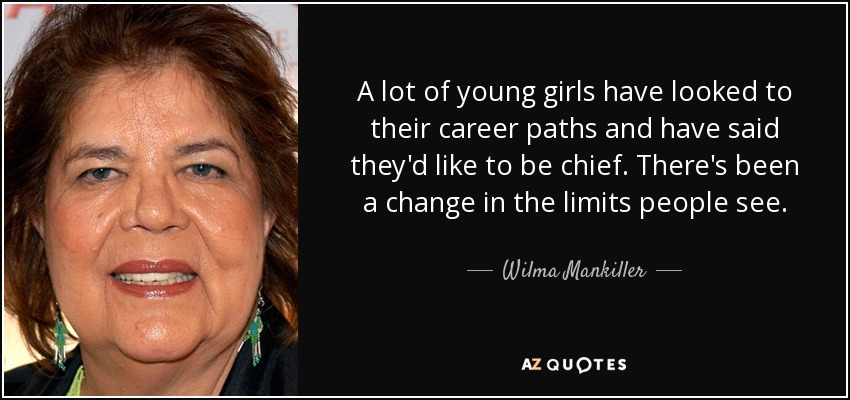 A lot of young girls have looked to their career paths and have said they'd like to be chief. There's been a change in the limits people see. - Wilma Mankiller