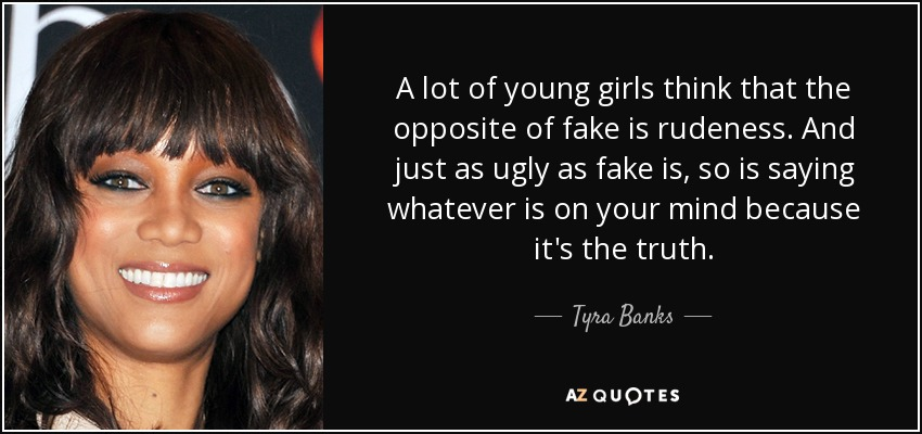 A lot of young girls think that the opposite of fake is rudeness. And just as ugly as fake is, so is saying whatever is on your mind because it's the truth. - Tyra Banks