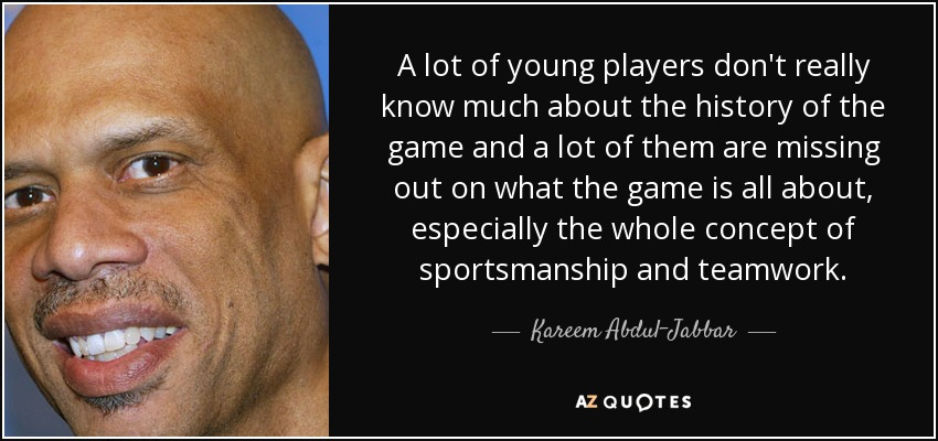 A lot of young players don't really know much about the history of the game and a lot of them are missing out on what the game is all about, especially the whole concept of sportsmanship and teamwork. - Kareem Abdul-Jabbar