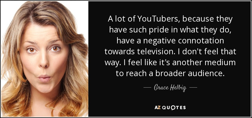 A lot of YouTubers, because they have such pride in what they do, have a negative connotation towards television. I don't feel that way. I feel like it's another medium to reach a broader audience. - Grace Helbig