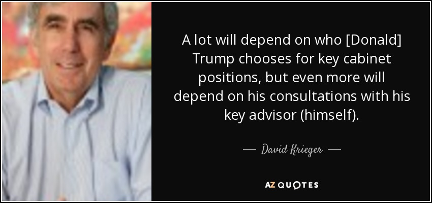 A lot will depend on who [Donald] Trump chooses for key cabinet positions, but even more will depend on his consultations with his key advisor (himself). - David Krieger