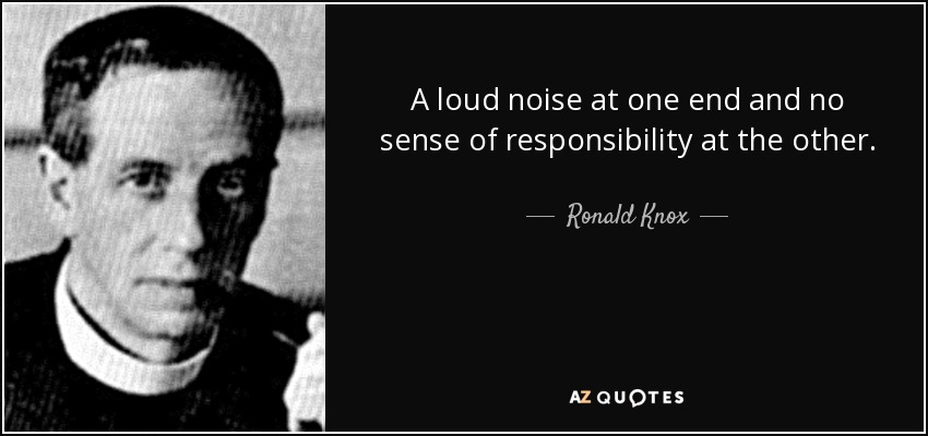 A loud noise at one end and no sense of responsibility at the other. - Ronald Knox