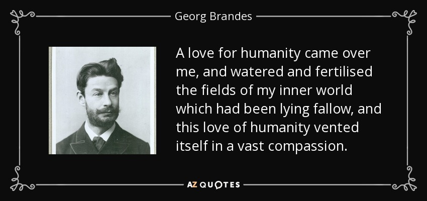 A love for humanity came over me, and watered and fertilised the fields of my inner world which had been lying fallow, and this love of humanity vented itself in a vast compassion. - Georg Brandes