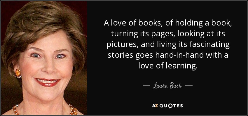 A love of books, of holding a book, turning its pages, looking at its pictures, and living its fascinating stories goes hand-in-hand with a love of learning. - Laura Bush
