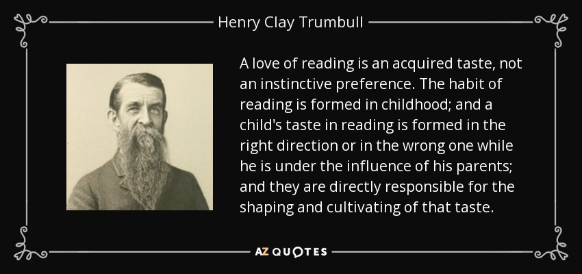 A love of reading is an acquired taste, not an instinctive preference. The habit of reading is formed in childhood; and a child's taste in reading is formed in the right direction or in the wrong one while he is under the influence of his parents; and they are directly responsible for the shaping and cultivating of that taste. - Henry Clay Trumbull