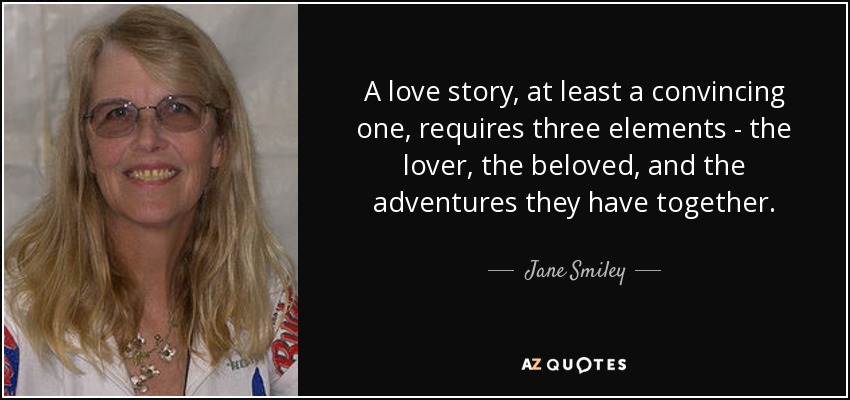 A love story, at least a convincing one, requires three elements - the lover, the beloved, and the adventures they have together. - Jane Smiley