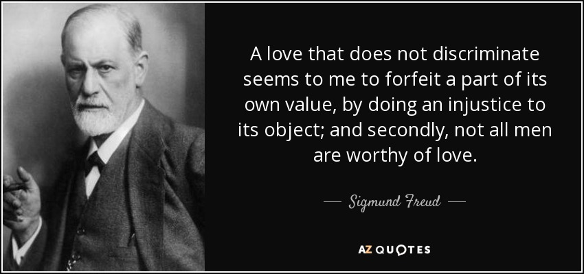 A love that does not discriminate seems to me to forfeit a part of its own value, by doing an injustice to its object; and secondly, not all men are worthy of love. - Sigmund Freud