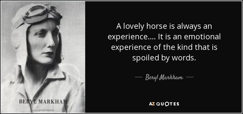 A lovely horse is always an experience.... It is an emotional experience of the kind that is spoiled by words. - Beryl Markham