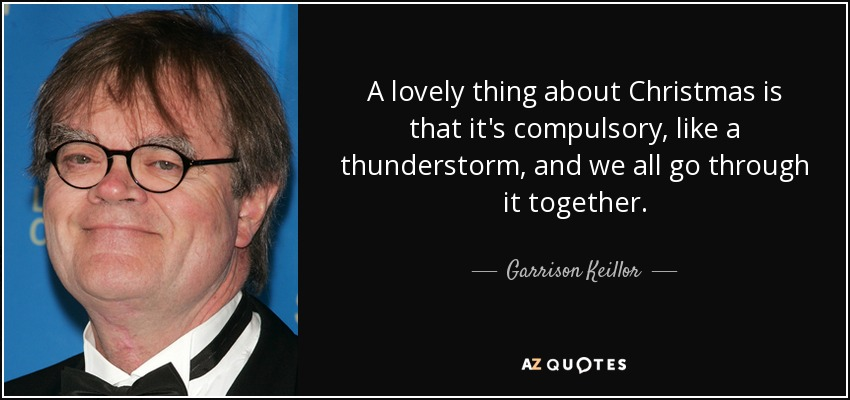 A lovely thing about Christmas is that it's compulsory, like a thunderstorm, and we all go through it together. - Garrison Keillor