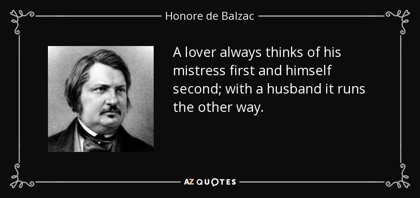 A lover always thinks of his mistress first and himself second; with a husband it runs the other way. - Honore de Balzac
