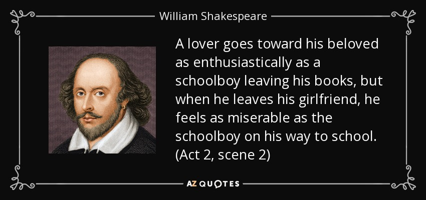 A lover goes toward his beloved as enthusiastically as a schoolboy leaving his books, but when he leaves his girlfriend, he feels as miserable as the schoolboy on his way to school. (Act 2, scene 2) - William Shakespeare
