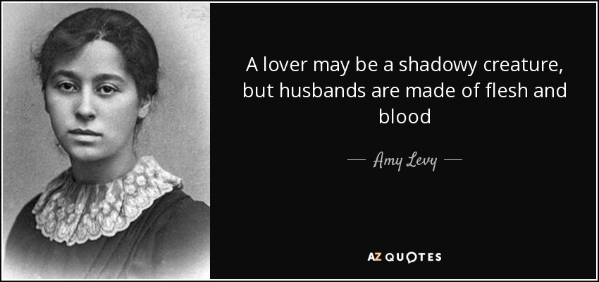 A lover may be a shadowy creature, but husbands are made of flesh and blood - Amy Levy