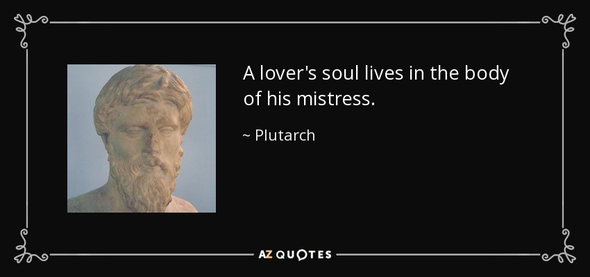A lover's soul lives in the body of his mistress. - Plutarch