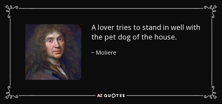 A lover tries to stand in well with the pet dog of the house. - Moliere