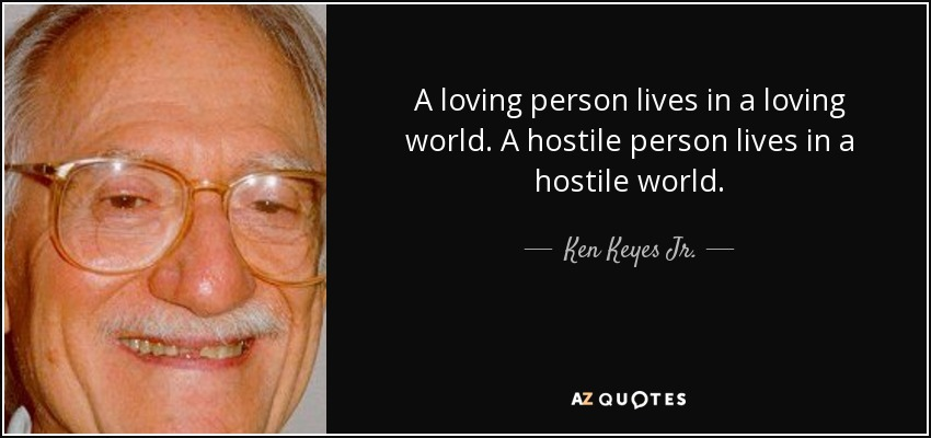 A loving person lives in a loving world. A hostile person lives in a hostile world. - Ken Keyes Jr.