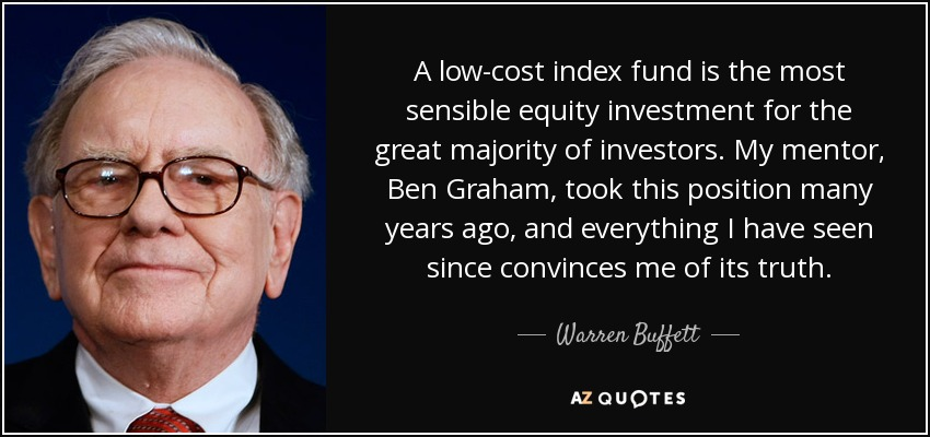 A low-cost index fund is the most sensible equity investment for the great majority of investors. My mentor, Ben Graham, took this position many years ago, and everything I have seen since convinces me of its truth. - Warren Buffett