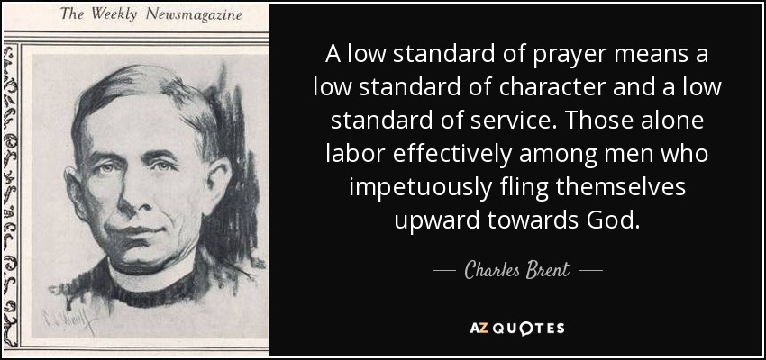 A low standard of prayer means a low standard of character and a low standard of service. Those alone labor effectively among men who impetuously fling themselves upward towards God. - Charles Brent