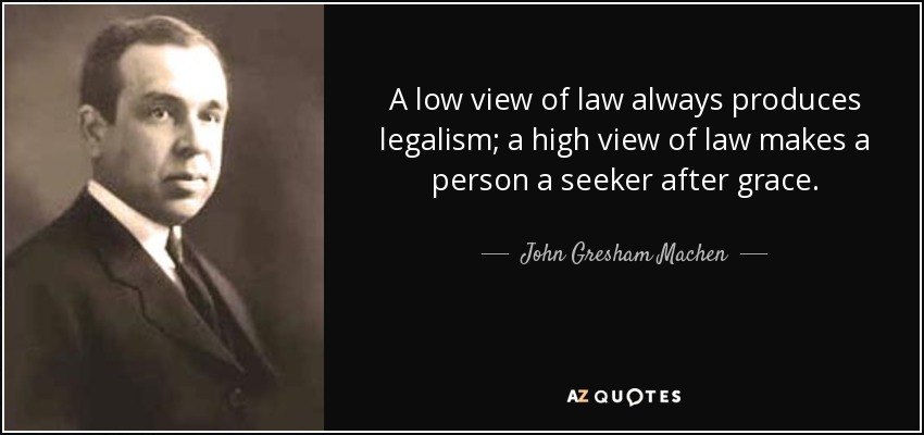 A low view of law always produces legalism; a high view of law makes a person a seeker after grace. - John Gresham Machen