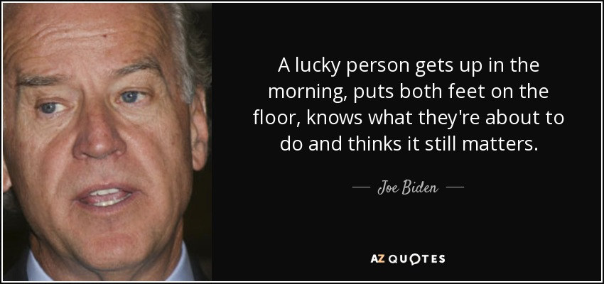 A lucky person gets up in the morning, puts both feet on the floor, knows what they're about to do and thinks it still matters. - Joe Biden