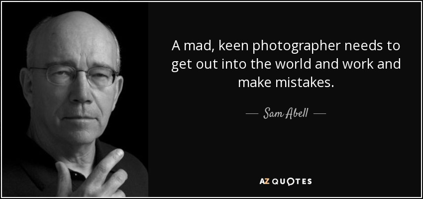 A mad, keen photographer needs to get out into the world and work and make mistakes. - Sam Abell