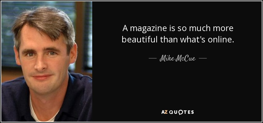 A magazine is so much more beautiful than what's online. - Mike McCue