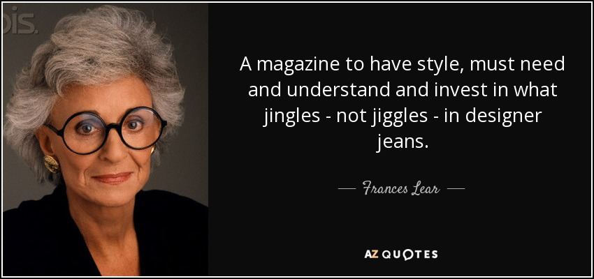 A magazine to have style, must need and understand and invest in what jingles - not jiggles - in designer jeans. - Frances Lear