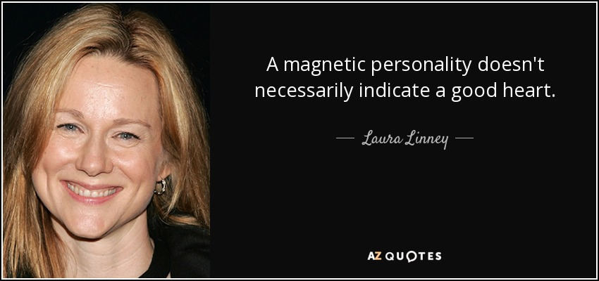 A magnetic personality doesn't necessarily indicate a good heart. - Laura Linney