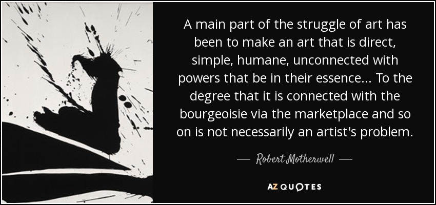 A main part of the struggle of art has been to make an art that is direct, simple, humane, unconnected with powers that be in their essence... To the degree that it is connected with the bourgeoisie via the marketplace and so on is not necessarily an artist's problem. - Robert Motherwell