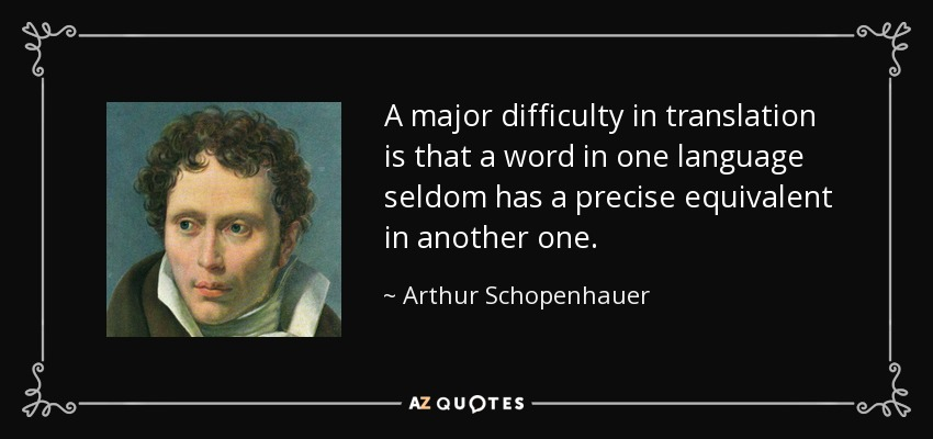 A major difficulty in translation is that a word in one language seldom has a precise equivalent in another one. - Arthur Schopenhauer