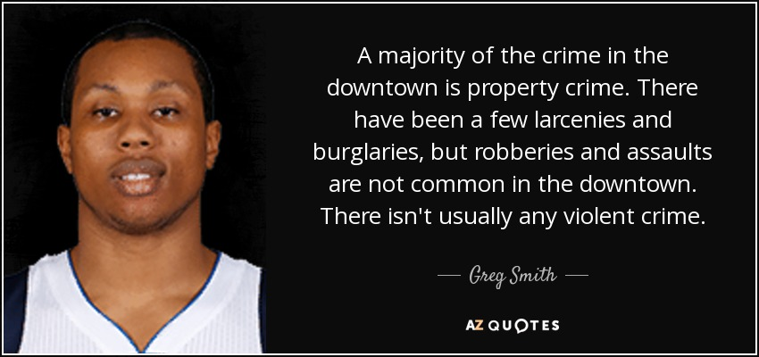 A majority of the crime in the downtown is property crime. There have been a few larcenies and burglaries, but robberies and assaults are not common in the downtown. There isn't usually any violent crime. - Greg Smith