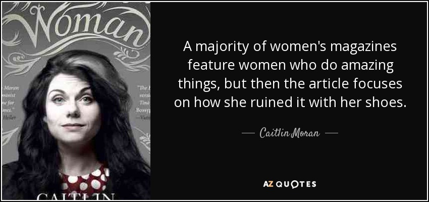 A majority of women's magazines feature women who do amazing things, but then the article focuses on how she ruined it with her shoes. - Caitlin Moran