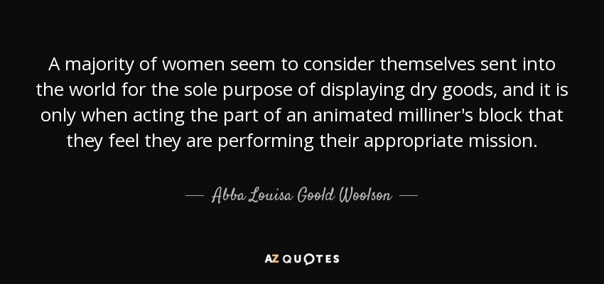 A majority of women seem to consider themselves sent into the world for the sole purpose of displaying dry goods, and it is only when acting the part of an animated milliner's block that they feel they are performing their appropriate mission. - Abba Louisa Goold Woolson