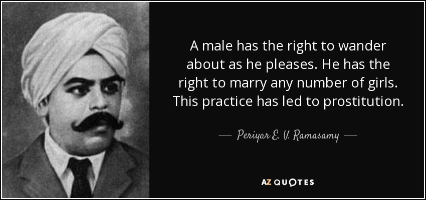 A male has the right to wander about as he pleases. He has the right to marry any number of girls. This practice has led to prostitution. - Periyar E. V. Ramasamy