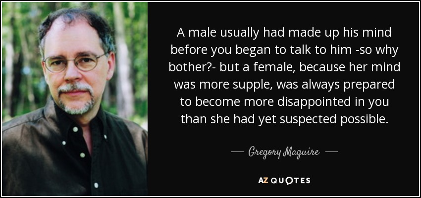 A male usually had made up his mind before you began to talk to him -so why bother?- but a female, because her mind was more supple, was always prepared to become more disappointed in you than she had yet suspected possible. - Gregory Maguire