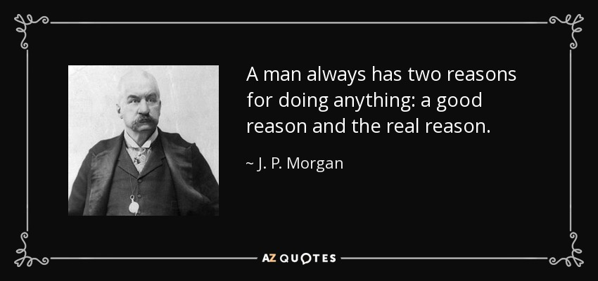 A man always has two reasons for doing anything: a good reason and the real reason. - J. P. Morgan