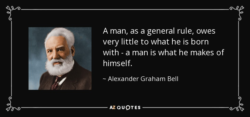 A man, as a general rule, owes very little to what he is born with - a man is what he makes of himself. - Alexander Graham Bell